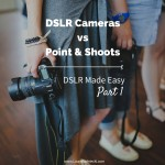 DSLR Made Easy- Part 1 - DSLR Cameras vs Point & Shoots