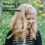 Photography Tip- Catch the In-Betweens