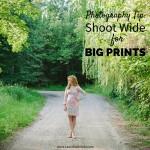 Photography Tip- Shoot Wide to make Big Prints