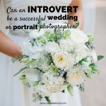 Can an introvert be a successful wedding or portrait photographer- YES.