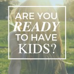 Are You Ready To Have Kids?