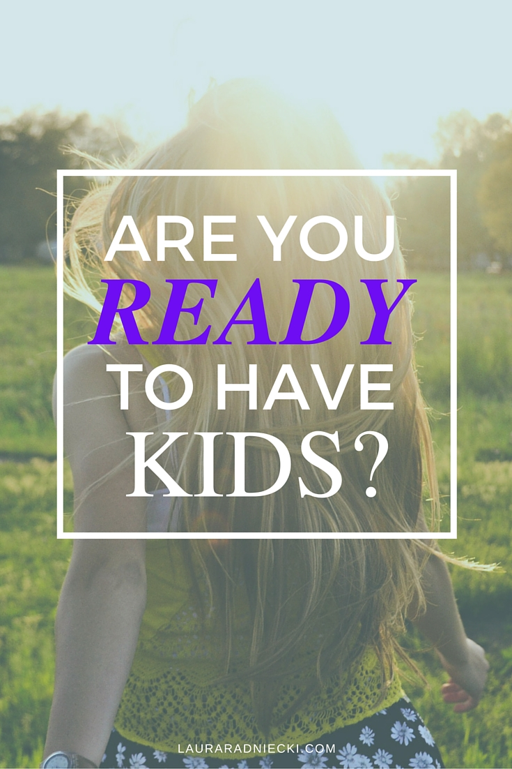 Are You Ready To Have Kids? | How do I know if I am ready to have kids? | What happens if I never feel ready to have kids?