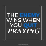 The Enemy Wins When You Quit Praying