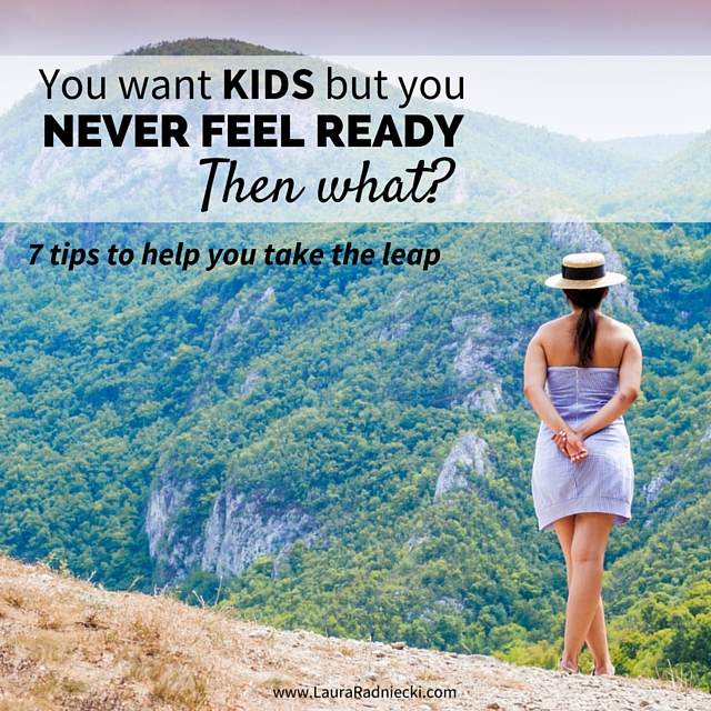 You want kids but you never feel ready. Then what? | 7 Tips to Help You Take the Leap Into Motherhood | how do you know when you're ready to have kids