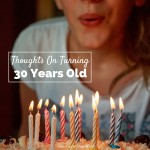 My 30th Birthday - Thoughts on Turning 30 Years Old