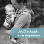 This is Holy Ground | Motherhood Matters | A Pep Talk for Moms